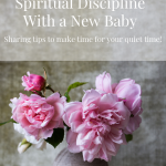 Tips to Maintain Your Spiritual Discipline With a Newborn